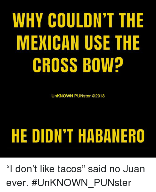 """Said No Juan Ever: WHY COULDN'T THE  MEXICAN USE THE  CROSS BOW?  UnKNOWN PUNster @2018  HE DIDN'T HABANERO """"I don't like tacos"""" said no Juan ever. #UnKNOWN_PUNster"""