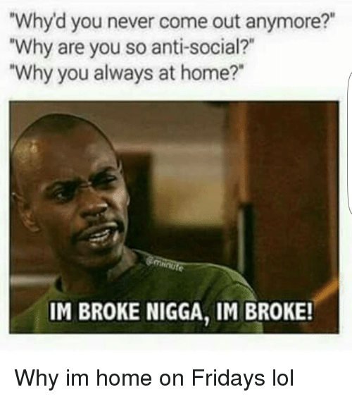 """im broke nigga im broke: """"Why d you never come out anymore?""""  """"Why are you so anti-social?  """"Why you always at home?  IM BROKE NIGGA, IM BROKE! Why im home on Fridays lol"""