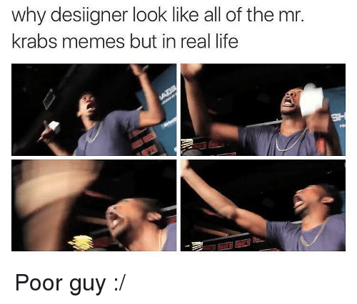 Life, Meme, and Memes: why designer look like all of the mr.  krabs memes but in real life Poor guy :/