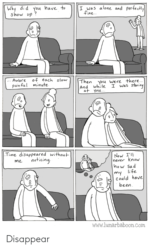 "Could Have: Why di d you have to  show up ?  I was alone and perfectly  fine..  of each slow  minute.  Aware  Then  |And while  at you..  you were there...  I was staring  pain ful  ""Time disappeared without  Now I'll  never know  how Sad  life  noticing.  me  my  Could have  been.  WWw.lunarbaboon.com Disappear"