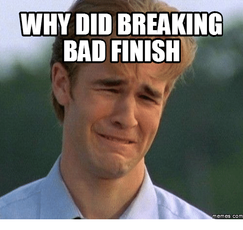 Breaking Bad, memes.com, and meme.com: WHY DID BREAKING  BAD FINISH  Memes. COM