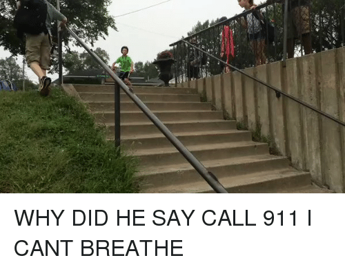 Funny, Did, and Call: WHY DID HE SAY CALL 911 I CANT BREATHE