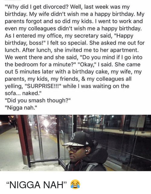 """Birthday, Friends, and Memes: """"Why did I get divorced? Well, last week was my  birthday. My wife didn't wish me a happy birthday. My  parents forgot and so did my kids. I went to work and  even my colleagues didn't wish me a happy birthday.  As I entered my office, my secretary said, """"Happy  birthday, boss!"""" I felt so special. She asked me out for  lunch. After lunch, she invited me to her apartment.  We went there and she said, """"Do you mind if I go into  the bedroom for a minute?"""" """"Okay,"""" I said. She came  out 5 minutes later with a birthday cake, my wife, my  parents, my kids, my friends, & my colleagues all  yelling, """"SURPRISE!!!"""" while I was waiting on the  sofa... naked.""""  """"Did you smash though?""""  """"Nigga nah."""" """"NIGGA NAH"""" 😂"""
