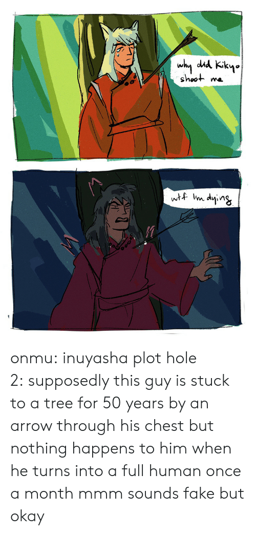Im Dying: why did Kikyo  shoot  wtf im dying onmu:  inuyasha plot hole 2:supposedly this guy is stuck to a tree for 50 years by an arrow through his chest but nothing happens to him when he turns into a full human once a month mmm sounds fake but okay