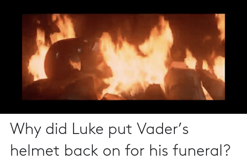 helmet: Why did Luke put Vader's helmet back on for his funeral?