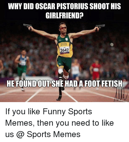 Funny, Memes, and Sports: WHY DID OSCAR PISTORIUSSHOOT HIS  GIRLFRIEND?  2642  HE FOUNDOTTSHEHADA FooT FETISH If you like Funny Sports Memes, then you need to like us @ Sports Memes