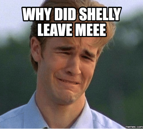 Shelly Meme Images: WHY DID SHELLY  LEAVE MEEE  COM
