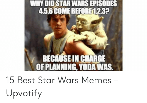 episodes: WHY DID STAR WARS EPISODES  45,6 COME BEFORE 123?  BECAUSE IN CHARGE  OF PLANNING, YODA WAS. 15 Best Star Wars Memes – Upvotify