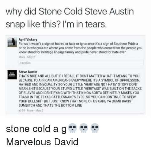 """steve austin: why did Stone Cold Steve Austin  snap like this? I'm in tears.  April Vickery  For us it wasn't a sign of hatred or hate or ignorance it's a sign of Southern Pride a  pride in who you are where you come from the people who come from the people you  know stood for heritage lineage family and pride never stood for hate ever  More May  3 replies  Steve Austin  THATS NICE AND ALL BUT IF IRECALL IT DONT MATTER WHAT IT MEANS TO YOU  BECAUSE TO AFRICAN AMERICANS EVERYWHERE ITS A SYMBOL OF OPPRESSION,  HATRED AND INEQUALITY SO YOUR LITTLE """"HERITAGE NOT HATE STORY DONT  MEAN SHIT BECAUSE YOUR STUPID LITTLE HERITAGE WAS BUILT ON THE BACKS  OF SLAVES AND IDENTIFYING WITH THAT KINDA SORTA DEFINITELY MAKES YOU  TRASH IN THE TEXAS RATTLESNAKE'S EYES SO YOU CAN CONTINUE TO SPEW  YOUR BULLSHIT BUT JUST KNOW THAT NONE OF US CARE YA DUMB RACIST  SUMBITCH AND THATS THE BOTTOM LINE  54-More May 2 stone cold a g💀💀💀 Marvelous David"""