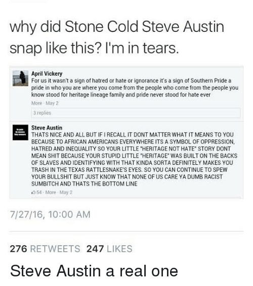 """steve austin: why did Stone Cold Steve Austin  snap like this? l'm in tears  April Vickery  For us it wasn't a sign of hatred or hate or ignorance it's a sign of Southern Pride a  pride in who you are where you come from the people who come from the people you  know stood for heritage lineage family and pride never stood for hate ever  More May2  3 replies  Steve Austin  THATS NICE AND ALL BUT IF I RECALL IT DONT MATTER WHAT IT MEANS TO YOU  BECAUSE TO AFRICAN AMERICANS EVERYWHERE ITS A SYMBOL OF OPPRESSION,  HATRED AND INEQUALITY SO YOUR LITTLE """"HERITAGE NOT HATE STORY DONT  MEAN SHIT BECAUSE YOUR STUPID LITTLE """"HERITAGE WAS BUILT ON THE BACKS  OF SLAVES AND IDENTIFYING WITH THAT KINDA SORTA DEFINITELY MAKES YOU  TRASH IN THE TEXAS RATTLESNAKE'S EYES. SO YOU CAN CONTINUE TO SPEW  YOUR BULLSHIT BUT JUST KNOW THAT NONE OF US CARE YA DUMB RACIST  SUMBITCH AND THATS THE BOTTOM LINE  354 More May 2  7/27/16, 10:00 AM  276 RETWEETS 247 LIKES Steve Austin a real one"""