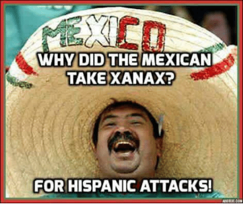 Funny Memes About Xanax : Why did the mexican take xanax for hispanicattacks