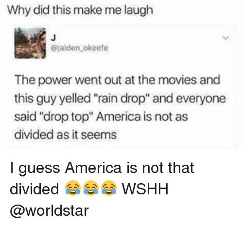 "Drop Tops: Why did this make me laugh  @jaiden okeefe  The power went out at the movies and  this guy yelled ""rain drop"" and everyone  said ""drop top"" America is not as  divided as it seems I guess America is not that divided 😂😂😂 WSHH @worldstar"