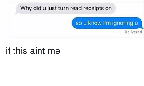 read receipts: Why did u just turn read receipts on  so u know I'm ignoring u  Delivered if this aint me