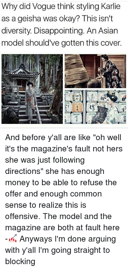 """asian models: Why did Vogue think styling Karlie  as a geisha was okay? This isn't  diversity. Disappointing. An Asian  model should've gotten this cover. And before y'all are like """"oh well it's the magazine's fault not hers she was just following directions"""" she has enough money to be able to refuse the offer and enough common sense to realize this is offensive. The model and the magazine are both at fault here -💅🏻 Anyways I'm done arguing with y'all I'm going straight to blocking"""
