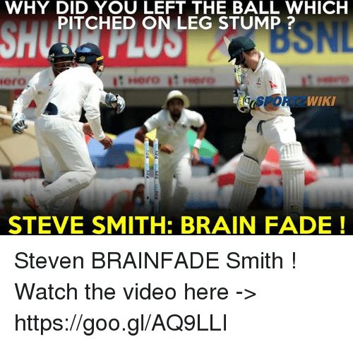 Steve Smith: WHY DID YOU LEFT THE BALL WHICH  PITCHED ON LEG STUMP  iero  WIKI  STEVE SMITH: BRAIN FADE Steven BRAINFADE Smith !  Watch the video here -> https://goo.gl/AQ9LLI