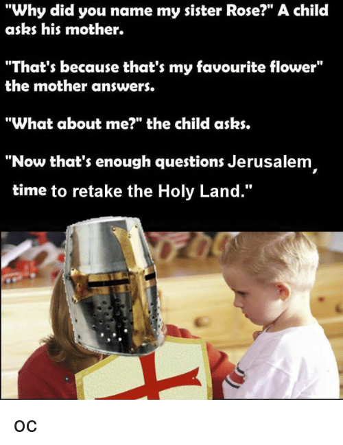 """🤖: """"Why did you name my sister Rose?"""" A child  asks his mother.  """"That's because that's my favourite flower""""  the mother answers.  """"What about me?"""" the child asks.  """"Now that's enough questions Jerusalem  time to retake the Holy Land."""" oc"""