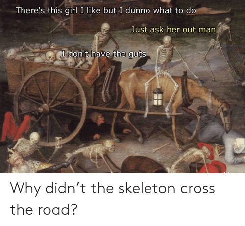 Didn: Why didn't the skeleton cross the road?