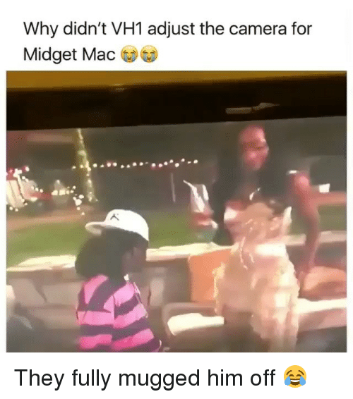 Camera, Girl Memes, and Mac: Why didn't VH1 adjust the camera for  Midget Mac They fully mugged him off 😂