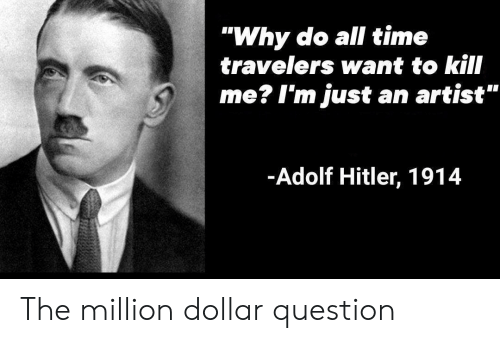 "Adolf: ""Why do all time  travelers want to kill  me? I'm just an artist""  -Adolf Hitler, 1914 The million dollar question"
