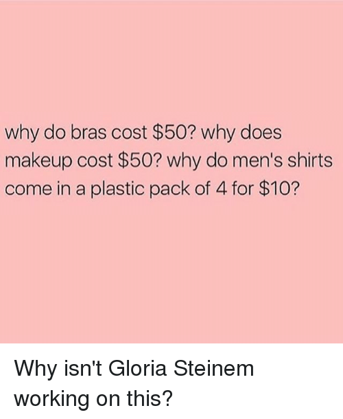 Makeup, Girl Memes, and Working: why do bras cost $50? why does  makeup cost $50? why do men's shirts  come in a plastic pack of 4 for $10? Why isn't Gloria Steinem working on this?