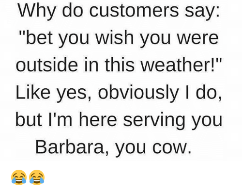 """Memes, Weather, and 🤖: Why do customers say:  """"bet you wish you were  outside in this weather!""""  Like yes, obviously l do,  but I'm here serving you  Barbara, you cow 😂😂"""