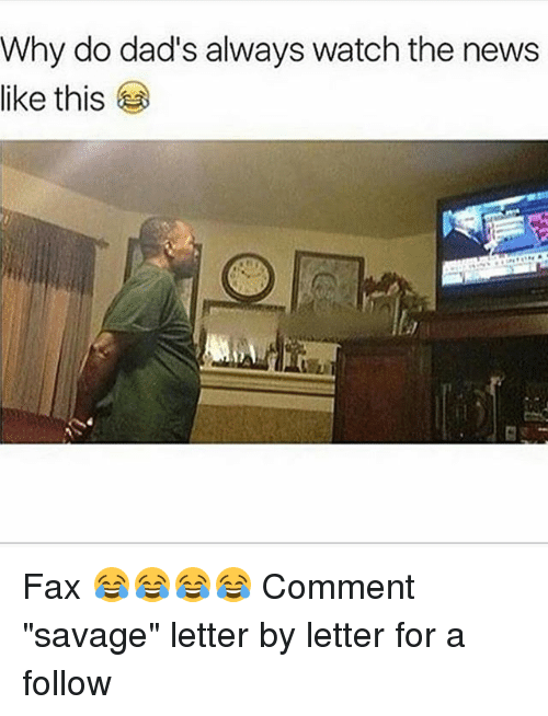 """Memes, News, and Savage: Why do dad's always watch the news  like this Fax 😂😂😂😂 Comment """"savage"""" letter by letter for a follow"""