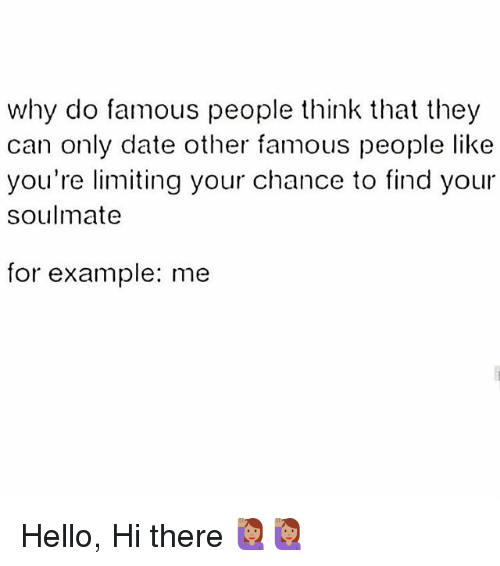 Hello, Memes, and Date: why do famous people think that they  can only date other famous people like  you're limiting your chance to find your  soulmate  for example: me Hello, Hi there 🙋🏽🙋🏽
