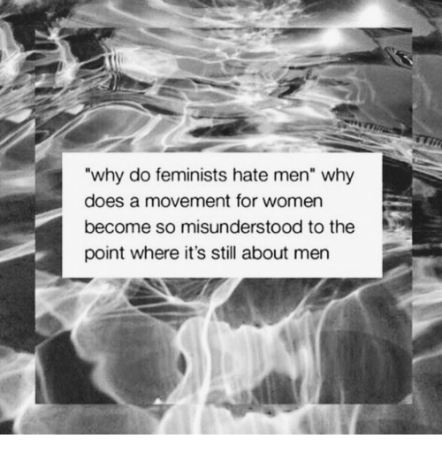 "Feminists: why do feminists hate men"" why  does a movement for women  become so misunderstood to the  point where it's still about men"