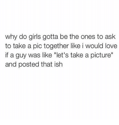 """Girls, Love, and A Picture: why do girls gotta be the ones to ask  to take a pic together like i would love  if a guy was like """"let's take a picture""""  and posted that ish"""