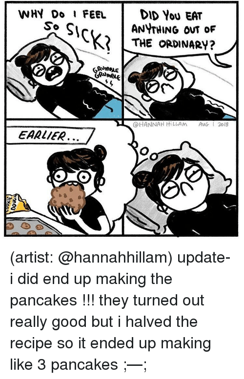 Memes, Good, and Artist: WHY Do I FEEL I DID YOU EAT  ANYTHING OuT oF  KTHE ORDINARY?  So  @HANNAH HiLLA ㅆ  AuGI 2018  EARLIER、、 (artist: @hannahhillam) update- i did end up making the pancakes !!! they turned out really good but i halved the recipe so it ended up making like 3 pancakes ;—;