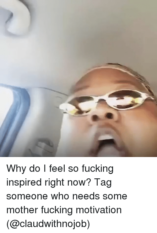 Fucking, Tag Someone, and Girl Memes: Why do I feel so fucking inspired right now? Tag someone who needs some mother fucking motivation (@claudwithnojob)