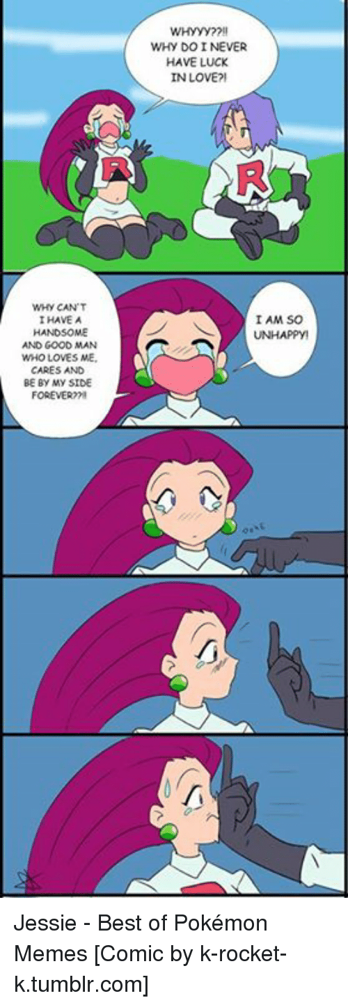 pokemons: WHY DO I NEVER  HAVE LUCK  IN LOVE?  R9  WHY CAN'T  I HAVE A  I AM SO  UNHAPPY  AND GOOD MAN  WHO LOVES ME  CARES AND  BE BY MY SIDE  FOREVER?  0 Jessie - Best of Pokémon Memes [Comic by k-rocket-k.tumblr.com]