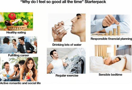 "Drinking, Life, and Exercise: ""Why do l feel so good all the time"" Starterpack  Healthy eating  Responsible financial planning  Drinking lots of water  Fulfilling career  Regular exercise  Sensible bedtime  Active romantic and social life"