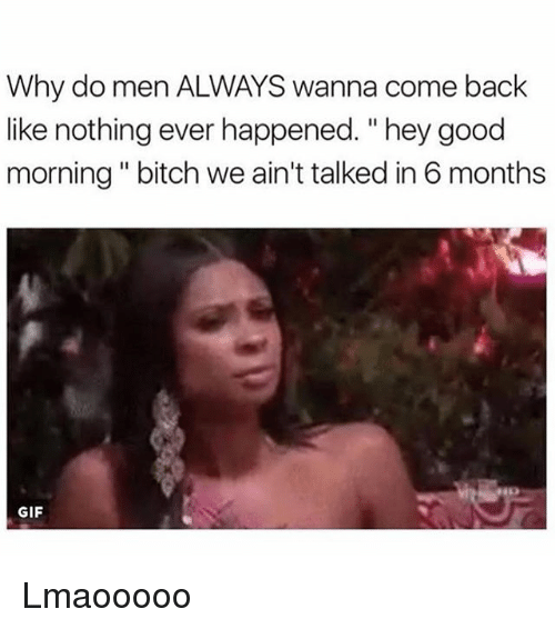 """Backes: Why do men ALWAYS wanna come back  like nothing ever happened. """"hey good  morning """" bitch we ain't talked in 6 months  GIF Lmaooooo"""