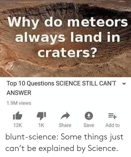 Science Class: Why do meteors  always land in  craters?  Top 10 Questions SCIENCE STILL CAN'T  ANSWER  1.9M views  Add to  Share  Save  12K blunt-science:  Some things just can't be explained by Science.⠀