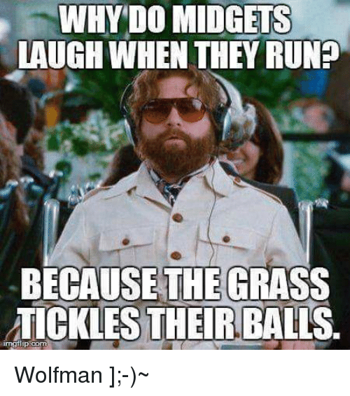 Memes, Run, and Running: WHY DO MIDGETS  LAUGH WHEN THEY RUN  BECAUSE THE GRASS  ATICKLES THEIR BALLS. Wolfman ];-)~