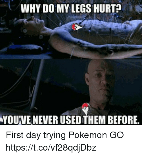 Legs Hurt: WHY DO MY LEGS HURT?  YOUVE NEVER USED THEM BEFORE. First day trying Pokemon GO https://t.co/vf28qdjDbz