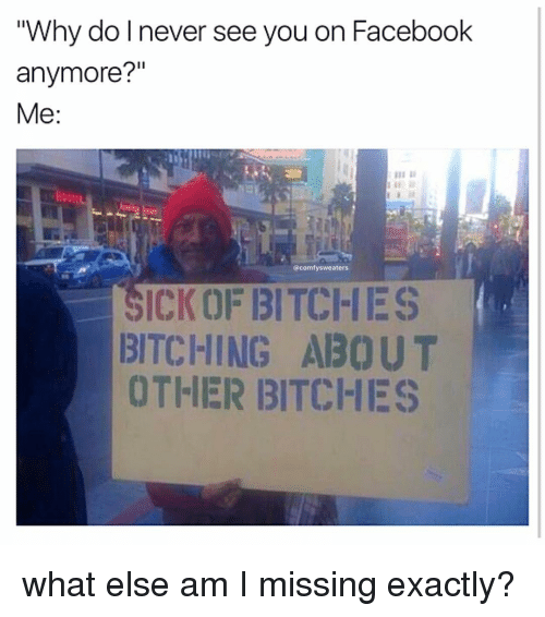 """Memes, 🤖, and Sweater: """"Why do never see you on Facebook  anymore?""""  Me  comfy sweaters  SICK0F BITCHES  BITCHING ABOUT  OTHER BITCHES what else am I missing exactly?"""