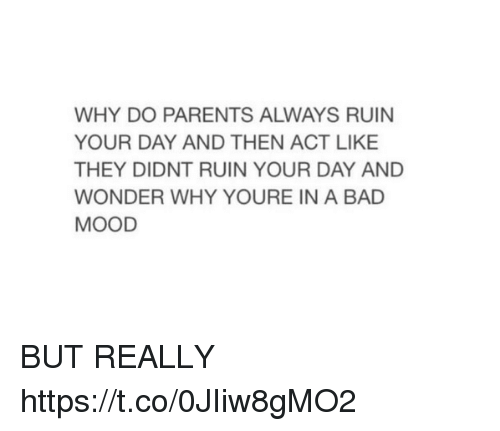 Bad, Mood, and Parents: WHY DO PARENTS ALWAYS RUIN  YOUR DAY AND THEN ACT LIKE  THEY DIDNT RUIN YOUR DAY AND  WONDER WHY YOURE IN A BAD  MOOD BUT REALLY https://t.co/0JIiw8gMO2