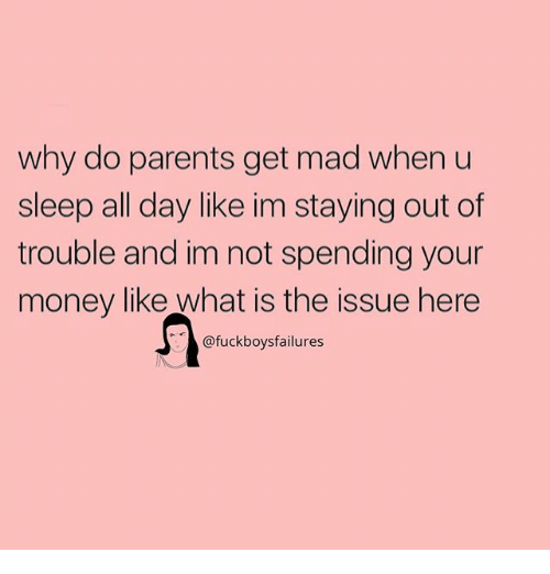 Money, Parents, and What Is: why do parents get mad when u  sleep all day like im staying out of  trouble and im not spending your  money like what is the issue here  @fuckboysfailures