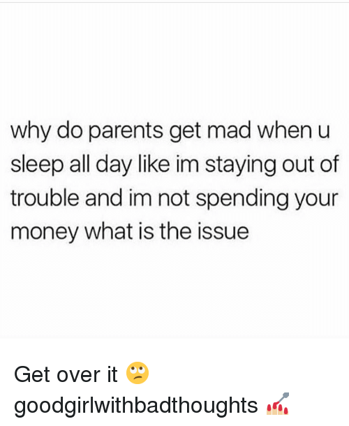 Memes, Money, and Parents: why do parents get mad when u  sleep all day like im staying out of  trouble and im not spending your  money what is the issue Get over it 🙄 goodgirlwithbadthoughts 💅🏼