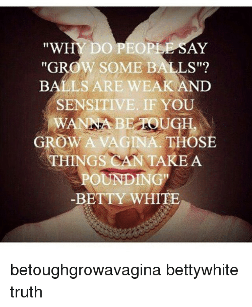 """Betty White, Vagina, and White: ''WHY DO PEOPIE SAY  """"GROW SOME BALLS  BALS ARE wEAKAND  SENSITIVE. IF YOU  BEA UGH  GROW A VAGINA. THOSE  THINGS CAN TAKE A  POUNDING  -BETTY WHITE betoughgrowavagina bettywhite truth"""