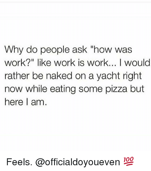"""Gym: Why do people ask """"how was  work?"""" like work is work... I would  rather be naked on a yacht right  now while eating some pizza but  here I am Feels. @officialdoyoueven 💯"""
