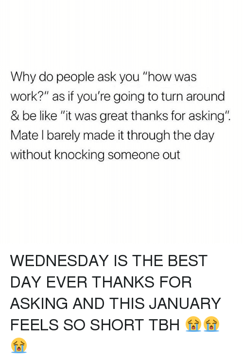 "Be Like, Memes, and Tbh: Why do people ask you ""how was  work?"" as if you're going to turn around  & be like ""it was great thanks for asking"".  Mate l barely made it through the day  without knocking someone out WEDNESDAY IS THE BEST DAY EVER THANKS FOR ASKING AND THIS JANUARY FEELS SO SHORT TBH 😭😭😭"