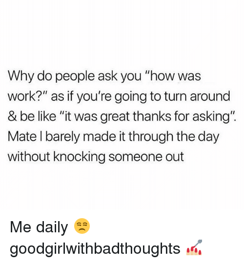 "Be Like, Memes, and Work: Why do people ask you ""how was  work?"" as if you're going to turn around  & be like ""it was great thanks for asking"".  Mate l barely made it through the day  without knocking someone out Me daily 😒 goodgirlwithbadthoughts 💅🏼"