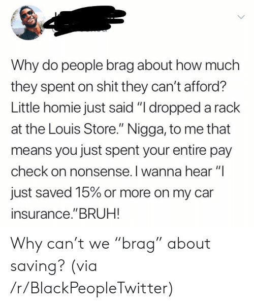 "Louis: Why do people brag about how much  they spent on shit they can't afford?  Little homie just said ""I dropped a rack  at the Louis Store."" Nigga, to me that  means you just spent your entire pay  check on nonsense. I wanna hear ""I  just saved 15% or more on my car  insurance.""BRUH! Why can't we ""brag"" about saving? (via /r/BlackPeopleTwitter)"