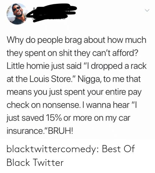 "insurance: Why do people brag about how much  they spent on shit they can't afford?  Little homie just said ""I dropped a rack  at the Louis Store."" Nigga, to me that  means you just spent your entire pay  check on nonsense. I wanna hear ""I  just saved 15% or more on my car  insurance.""BRUH! blacktwittercomedy:  Best Of Black Twitter"