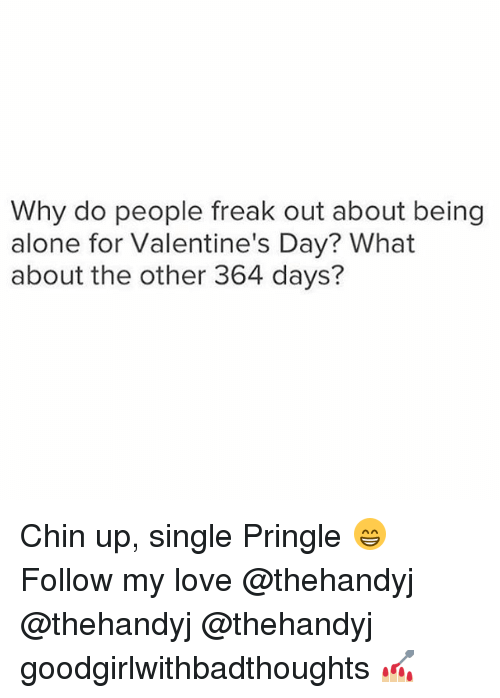 freaking out: Why do people freak out about being  alone for Valentine's Day? What  about the other 364 days? Chin up, single Pringle 😁 Follow my love @thehandyj @thehandyj @thehandyj goodgirlwithbadthoughts 💅🏼