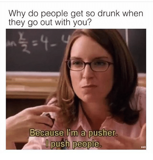 Drunk, Girl Memes, and Push: Why do people get so drunk when  they go out with you?  Because I'm a pusher.  push people