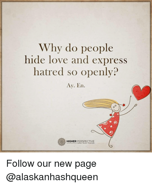 Hatre: Why do people  hide love and express  hatred so openly?  Ay. En.  HIGHER  PERSPECTIVE Follow our new page @alaskanhashqueen